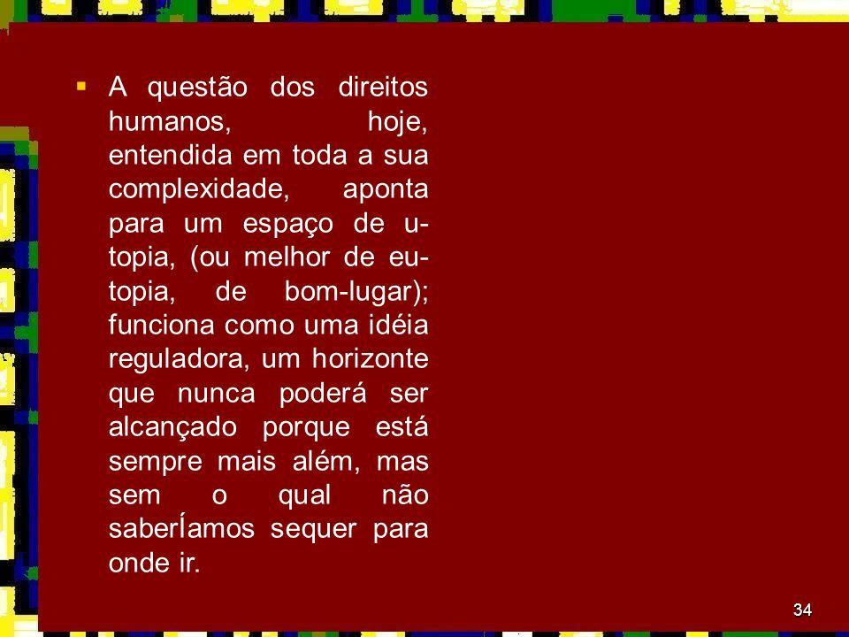34 A questão dos direitos humanos, hoje, entendida em toda a sua complexidade, aponta para um espaço de u- topia, (ou melhor de eu- topia, de bom-luga