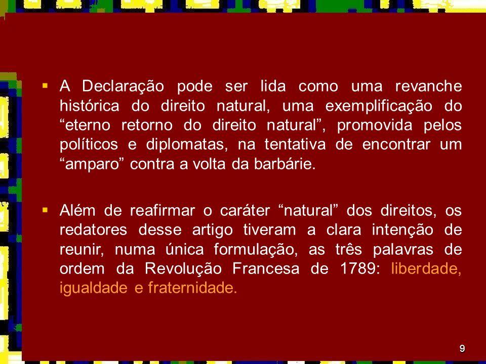 9 A Declaração pode ser lida como uma revanche histórica do direito natural, uma exemplificação do eterno retorno do direito natural, promovida pelos