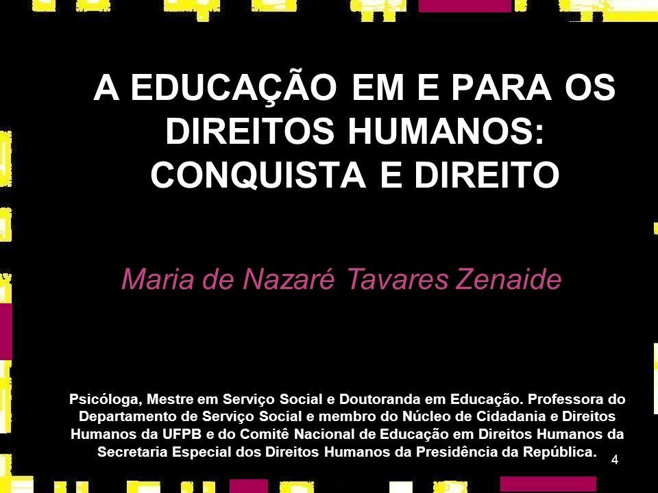 4 A EDUCAÇÃO EM E PARA OS DIREITOS HUMANOS: CONQUISTA E DIREITO Maria de Nazaré Tavares Zenaide Psicóloga, Mestre em Serviço Social e Doutoranda em Educação.