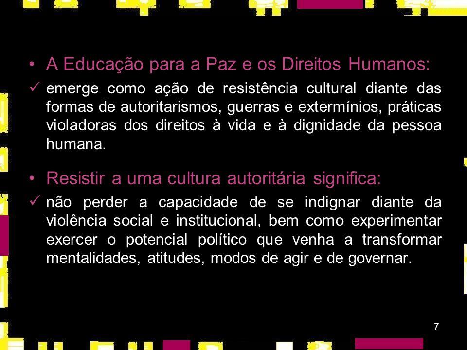 7 A Educação para a Paz e os Direitos Humanos: emerge como ação de resistência cultural diante das formas de autoritarismos, guerras e extermínios, práticas violadoras dos direitos à vida e à dignidade da pessoa humana.