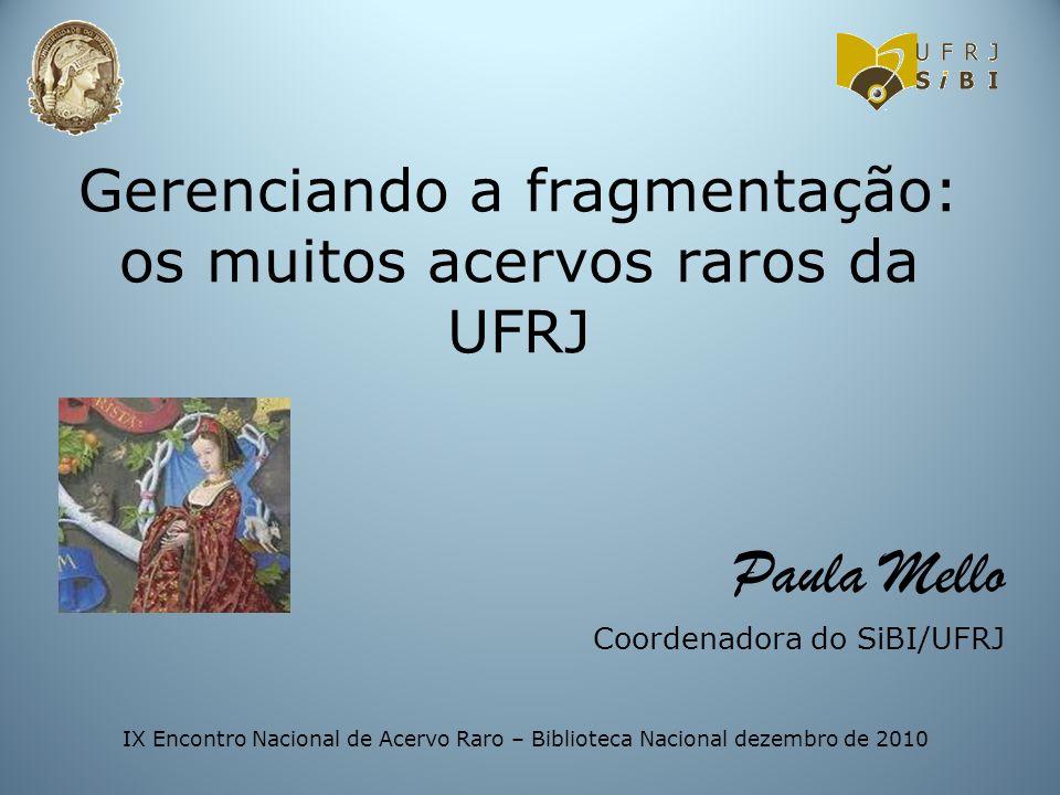 Gerenciando a fragmentação: os muitos acervos raros da UFRJ Paula Mello Coordenadora do SiBI/UFRJ IX Encontro Nacional de Acervo Raro – Biblioteca Nac