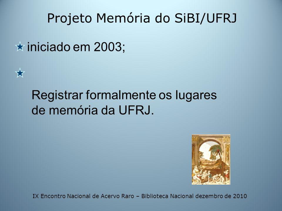 Projeto Memória do SiBI/UFRJ iniciado em 2003; Registrar formalmente os lugares de memória da UFRJ. IX Encontro Nacional de Acervo Raro – Biblioteca N