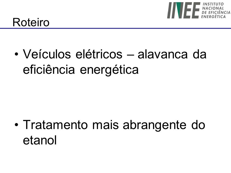 Roteiro Veículos elétricos – alavanca da eficiência energética Tratamento mais abrangente do etanol