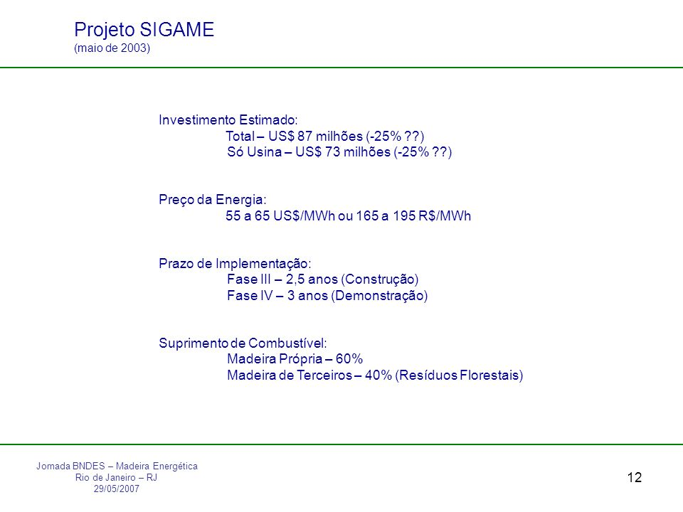 12 Investimento Estimado: Total – US$ 87 milhões (-25% ??) Só Usina – US$ 73 milhões (-25% ??) Preço da Energia: 55 a 65 US$/MWh ou 165 a 195 R$/MWh Prazo de Implementação: Fase III – 2,5 anos (Construção) Fase IV – 3 anos (Demonstração) Suprimento de Combustível: Madeira Própria – 60% Madeira de Terceiros – 40% (Resíduos Florestais) Projeto SIGAME (maio de 2003) Jornada BNDES – Madeira Energética Rio de Janeiro – RJ 29/05/2007