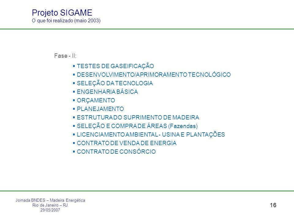16 Projeto SIGAME O que foi realizado (maio 2003) Fase - II: TESTES DE GASEIFICAÇÃO DESENVOLVIMENTO/APRIMORAMENTO TECNOLÓGICO SELEÇÃO DA TECNOLOGIA ENGENHARIA BÁSICA ORÇAMENTO PLANEJAMENTO ESTRUTURA DO SUPRIMENTO DE MADEIRA SELEÇÃO E COMPRA DE ÁREAS (Fazendas) LICENCIAMENTO AMBIENTAL - USINA E PLANTAÇÕES CONTRATO DE VENDA DE ENERGIA CONTRATO DE CONSÓRCIO Jornada BNDES – Madeira Energética Rio de Janeiro – RJ 29/05/2007