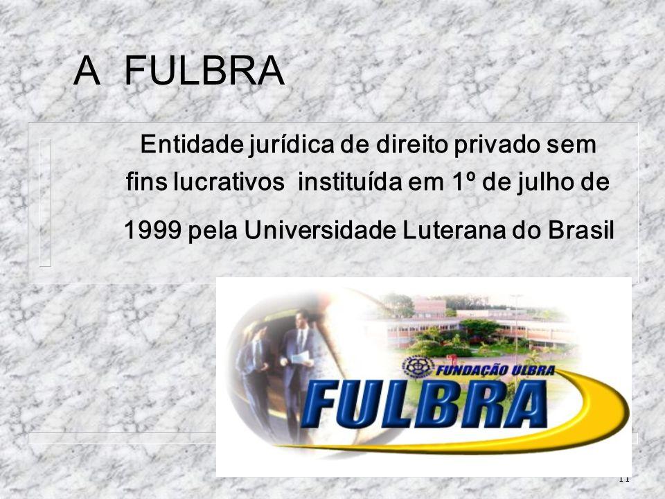 11 A FULBRA Entidade jurídica de direito privado sem fins lucrativos instituída em 1º de julho de 1999 pela Universidade Luterana do Brasil