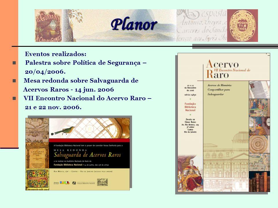 Planor Eventos realizados: Palestra sobre Política de Segurança – 20/04/2006. Mesa redonda sobre Salvaguarda de Acervos Raros - 14 jun. 2006 VII Encon