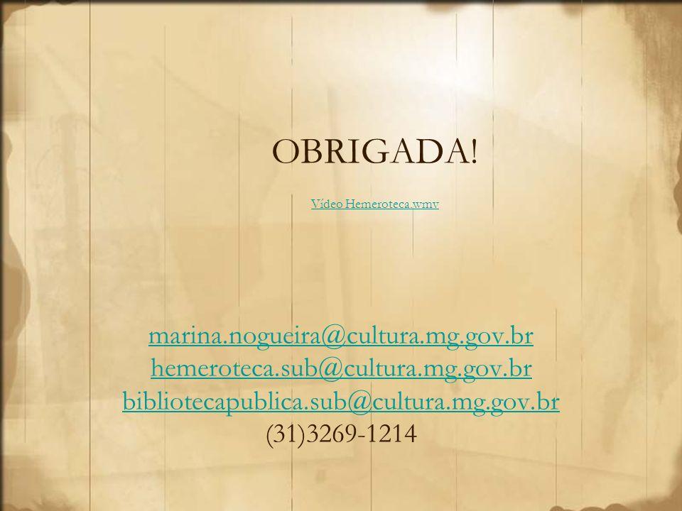 OBRIGADA! Vídeo Hemeroteca.wmv Vídeo Hemeroteca.wmv marina.nogueira@cultura.mg.gov.br hemeroteca.sub@cultura.mg.gov.br bibliotecapublica.sub@cultura.m