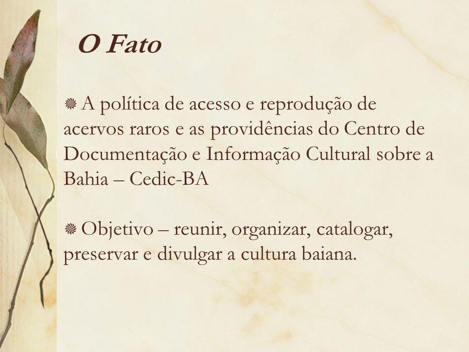 O Fato A política de acesso e reprodução de acervos raros e as providências do Centro de Documentação e Informação Cultural sobre a Bahia – Cedic-BA O