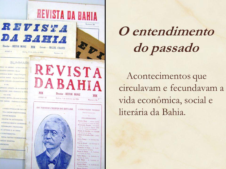 O entendimento do passado Acontecimentos que circulavam e fecundavam a vida econômica, social e literária da Bahia.