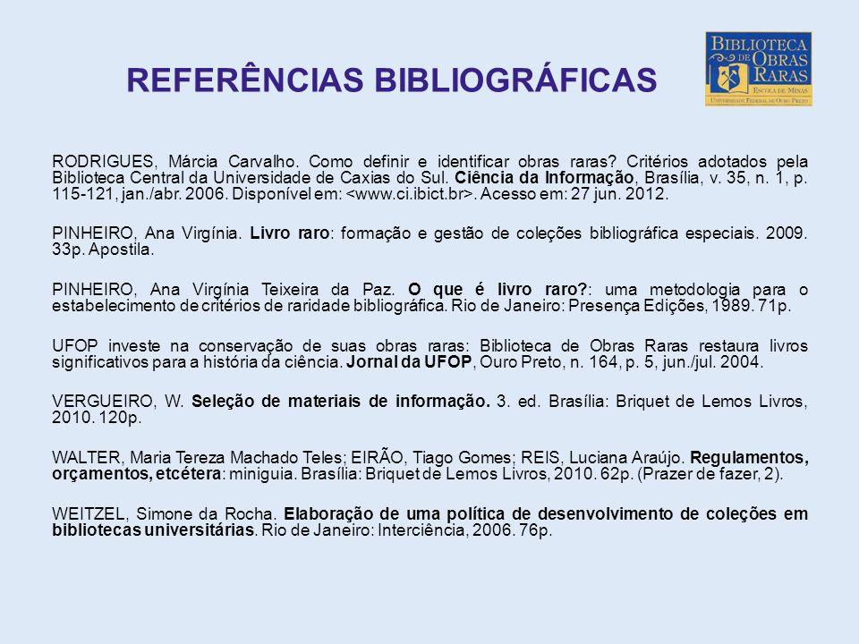 REFERÊNCIAS BIBLIOGRÁFICAS RODRIGUES, Márcia Carvalho. Como definir e identificar obras raras? Critérios adotados pela Biblioteca Central da Universid