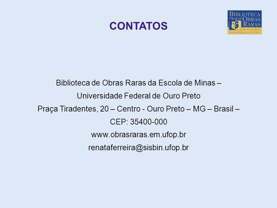 CONTATOS Biblioteca de Obras Raras da Escola de Minas – Universidade Federal de Ouro Preto Praça Tiradentes, 20 – Centro - Ouro Preto – MG – Brasil –