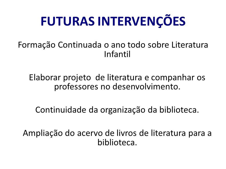 FUTURAS INTERVENÇÕES Formação Continuada o ano todo sobre Literatura Infantil Elaborar projeto de literatura e companhar os professores no desenvolvimento.
