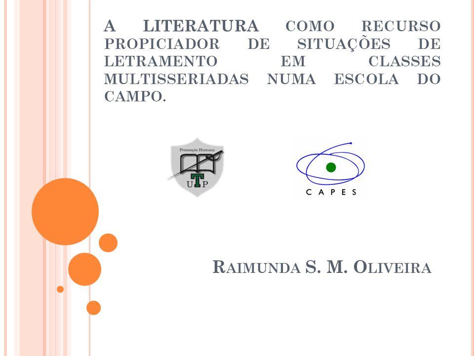 A LITERATURA COMO RECURSO PROPICIADOR DE SITUAÇÕES DE LETRAMENTO EM CLASSES MULTISSERIADAS NUMA ESCOLA DO CAMPO. R AIMUNDA S. M. O LIVEIRA