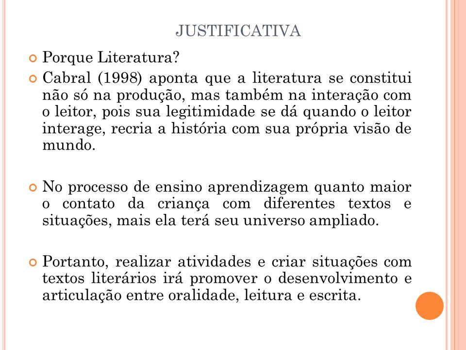 JUSTIFICATIVA Porque Literatura? Cabral (1998) aponta que a literatura se constitui não só na produção, mas também na interação com o leitor, pois sua