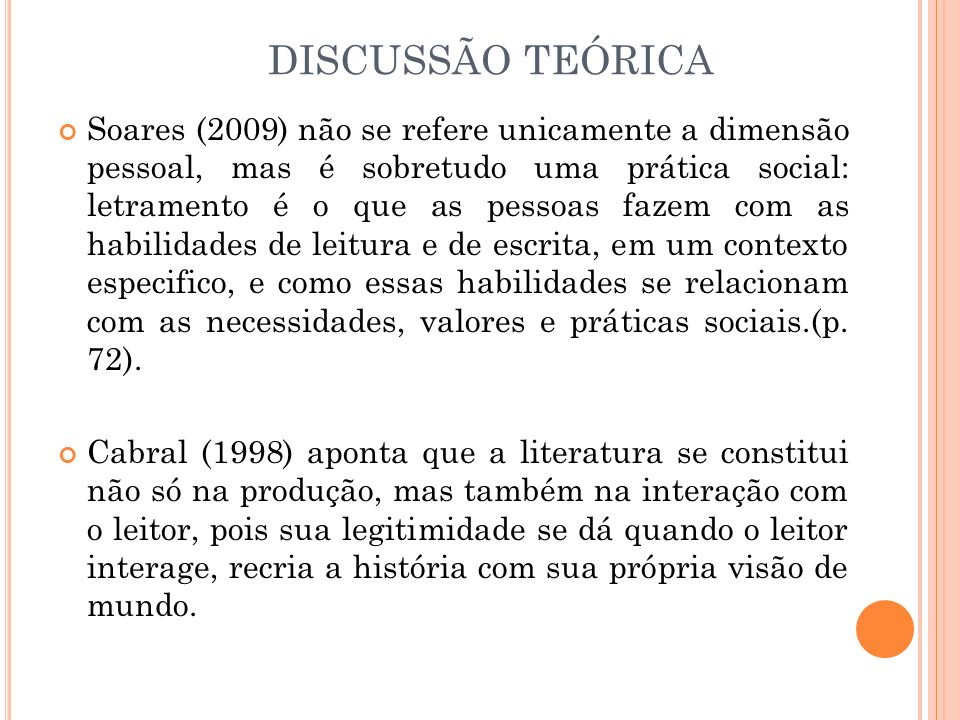 DISCUSSÃO TEÓRICA Soares (2009) não se refere unicamente a dimensão pessoal, mas é sobretudo uma prática social: letramento é o que as pessoas fazem c