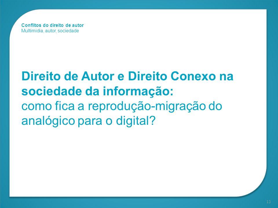 13 Direito de Autor e Direito Conexo na sociedade da informação: como fica a reprodução-migração do analógico para o digital? Conflitos do direito de