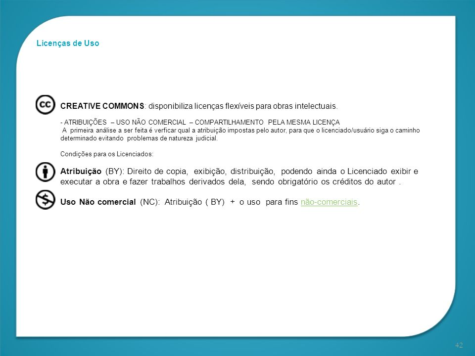 42 Licenças de Uso CREATIVE COMMONS: disponibiliza licenças flexíveis para obras intelectuais. - ATRIBUIÇÕES – USO NÃO COMERCIAL – COMPARTILHAMENTO PE