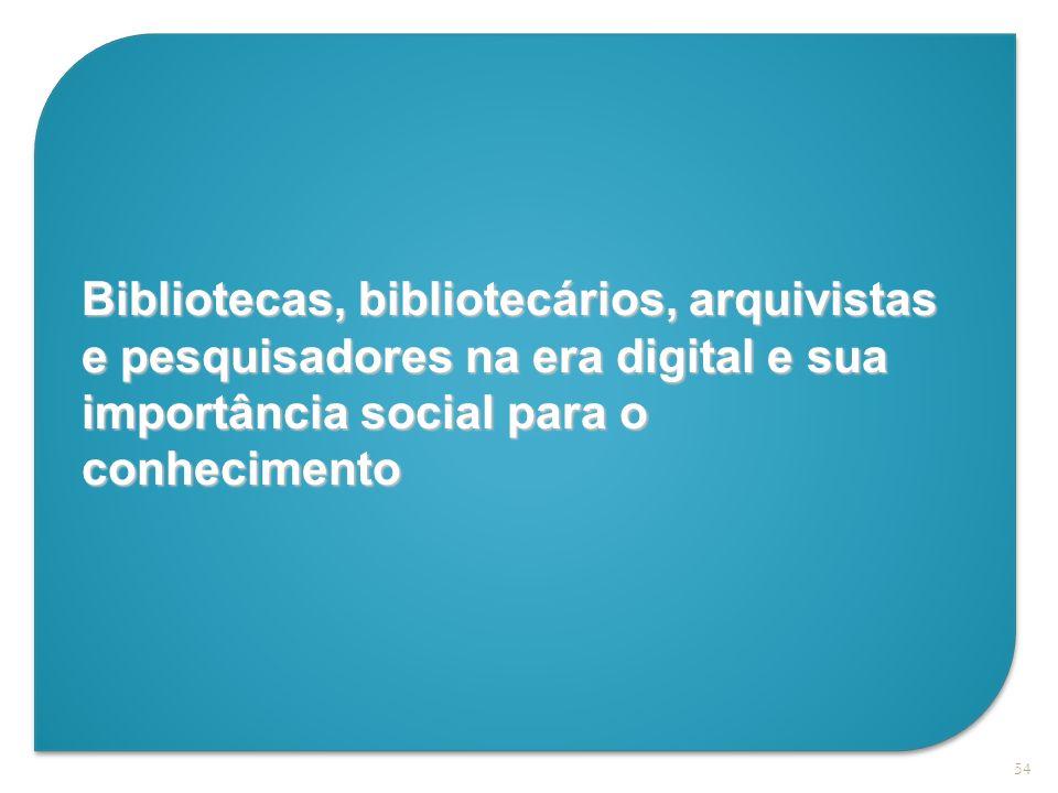 54 Bibliotecas, bibliotecários, arquivistas e pesquisadores na era digital e sua importância social para o conhecimento