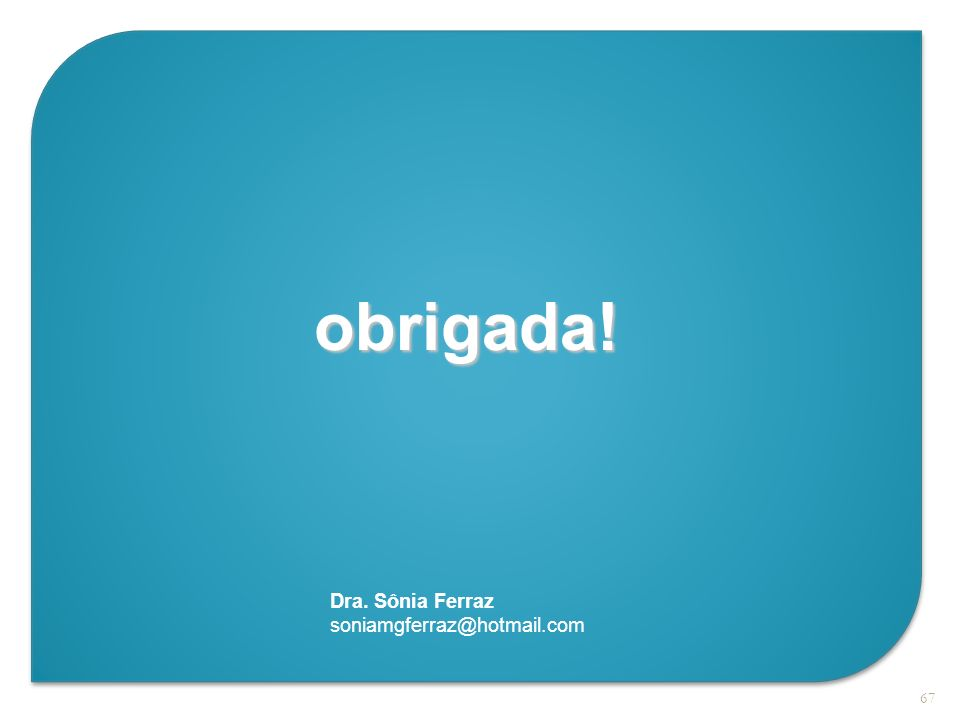 67 obrigada! Dra. Sônia Ferraz soniamgferraz@hotmail.com