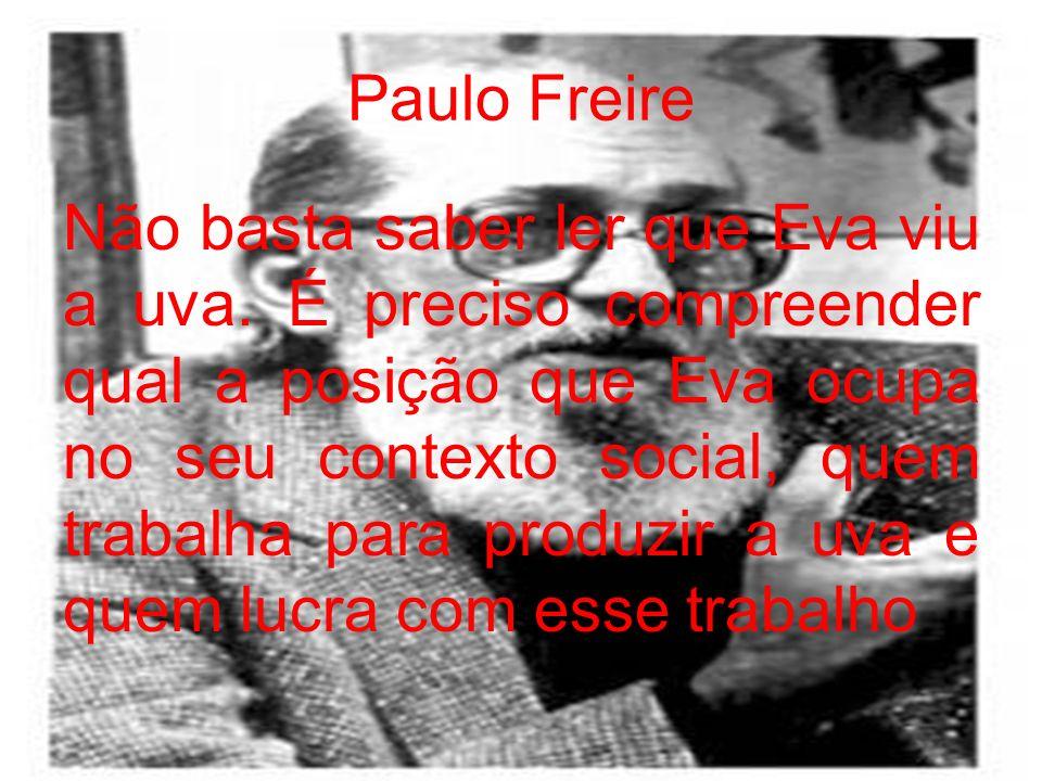 Paulo Freire Não basta saber ler que Eva viu a uva. É preciso compreender qual a posição que Eva ocupa no seu contexto social, quem trabalha para prod