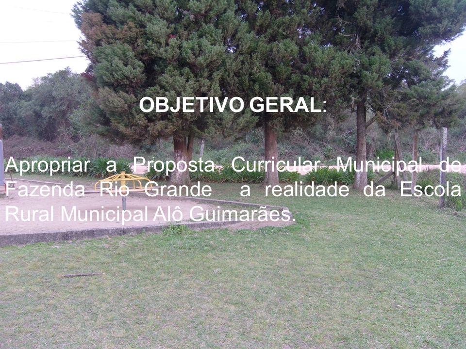 OBJETIVO GERAL: Apropriar a Proposta Curricular Municipal de Fazenda Rio Grande a realidade da Escola Rural Municipal Alô Guimarães.