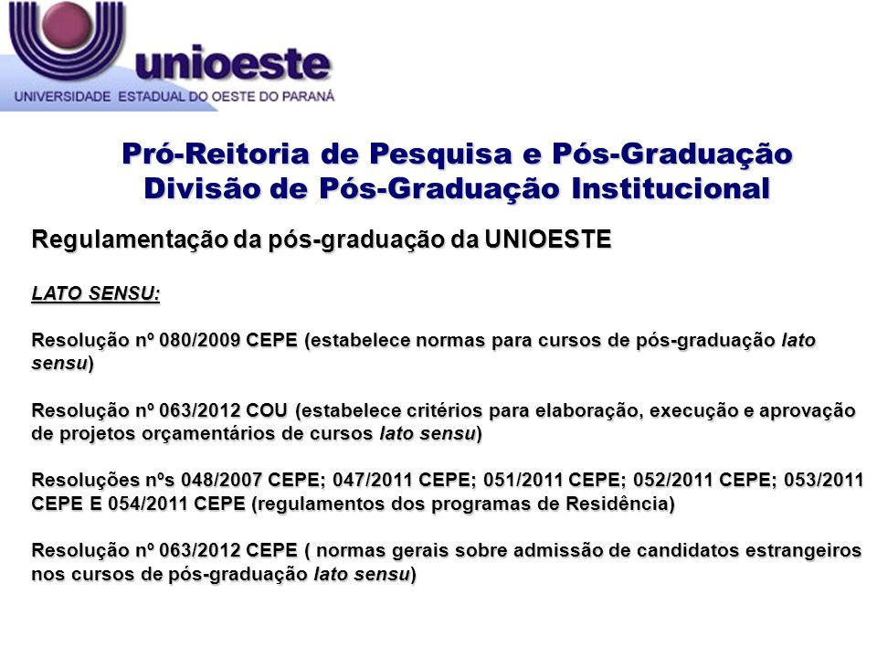 STRICTO SENSU: Resolução nº 318/2011 CEPE (regulamento da pós-graduação stricto sensu) Resolução nº 195/2010 CEPE (regulamento de pós-doutorado) Resolução nº 133/2003 CEPE (regulamento dos procedimentos e orientações para elaboração, execução e acompanhamento de planos de ensino da pós-graduação stricto sensu) Resolução nº 077/2003 CEPE (estabelece normas para incorporação de professor sênior nos Programas de pós-graduação stricto sensu) Resolução nº 063/2012 CEPE ( normas gerais sobre admissão de candidatos estrangeiros nos cursos de pós-graduação stricto sensu) Resolução nº 156/2011 CEPE (normas para revalidação de diplomas de graduação e pós- graduação stricto sensu expedidos por instituições de ensino superior estrangeiras) Regulamentação da pós-graduação da UNIOESTE Pró-Reitoria de Pesquisa e Pós-Graduação Divisão de Pós-Graduação Institucional