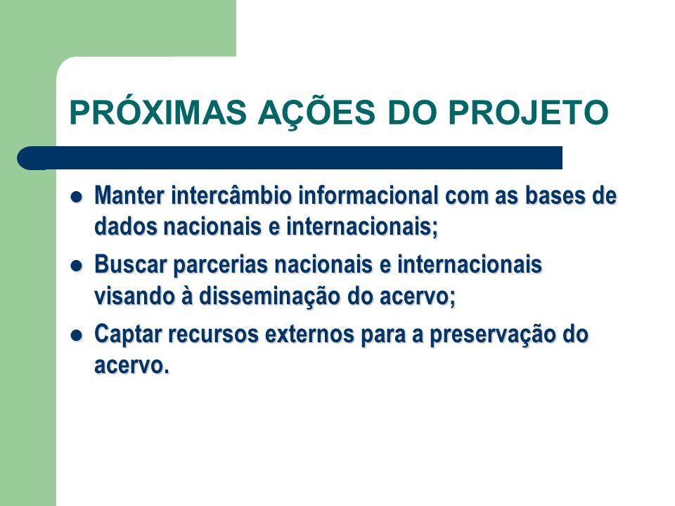 PRÓXIMAS AÇÕES DO PROJETO Manter intercâmbio informacional com as bases de dados nacionais e internacionais; Manter intercâmbio informacional com as b