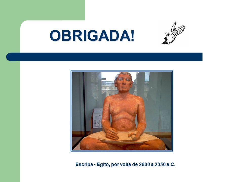 Escriba - Egito, por volta de 2600 a 2350 a.C. OBRIGADA!