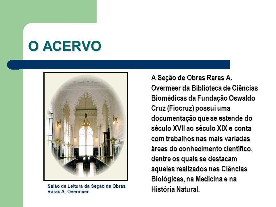 O ACERVO A Seção de Obras Raras A. Overmeer da Biblioteca de Ciências Biomédicas da Fundação Oswaldo Cruz (Fiocruz) possui uma documentação que se est