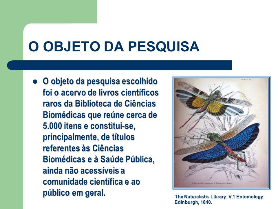 O OBJETO DA PESQUISA O objeto da pesquisa escolhido foi o acervo de livros científicos raros da Biblioteca de Ciências Biomédicas que reúne cerca de 5