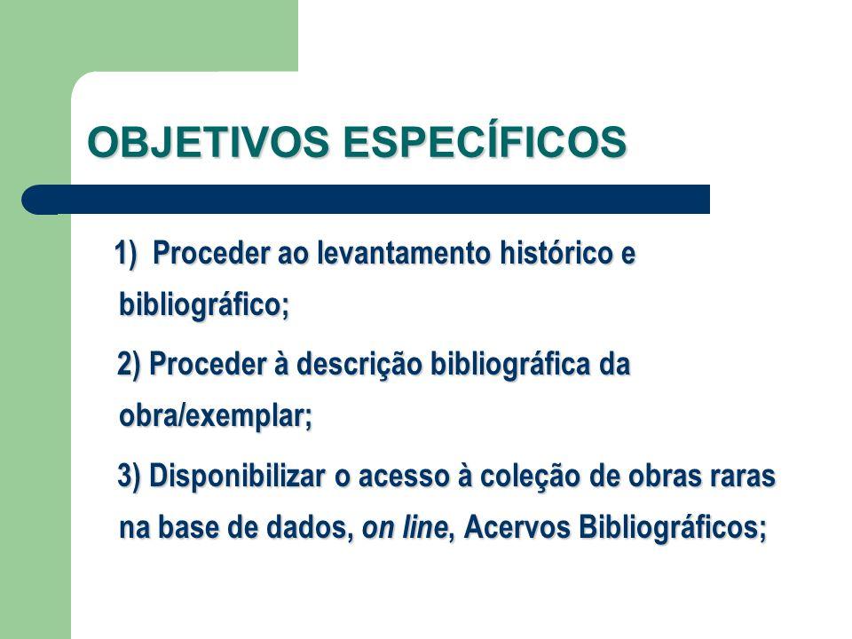 OBJETIVOS ESPECÍFICOS 1) Proceder ao levantamento histórico e bibliográfico; 2) Proceder à descrição bibliográfica da obra/exemplar; 2) Proceder à des
