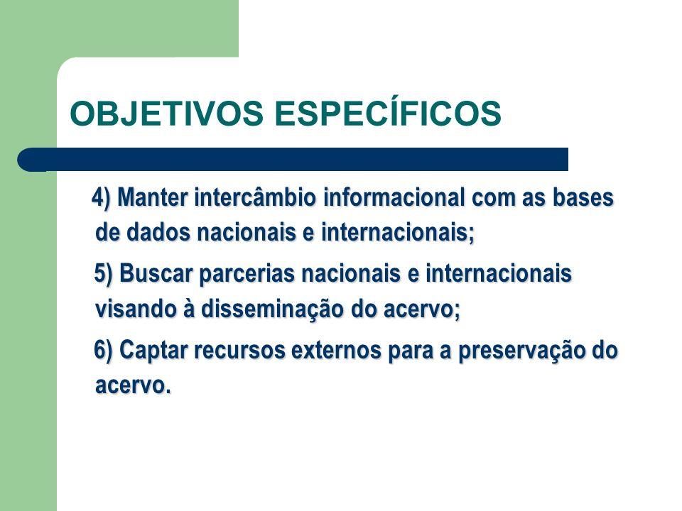 OBJETIVOS ESPECÍFICOS 4) Manter intercâmbio informacional com as bases de dados nacionais e internacionais; 5) Buscar parcerias nacionais e internacio