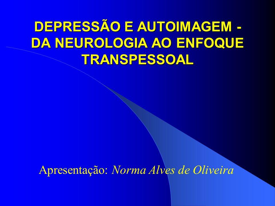 DEPRESSÃO E AUTOIMAGEM - DA NEUROLOGIA AO ENFOQUE TRANSPESSOAL Apresentação: Norma Alves de Oliveira