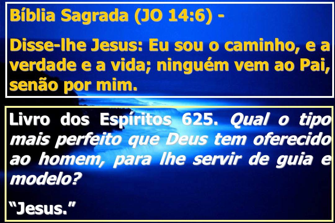 Livro dos Espíritos 625. Qual o tipo mais perfeito que Deus tem oferecido ao homem, para lhe servir de guia e modelo? Jesus. Bíblia Sagrada (JO 14:6)