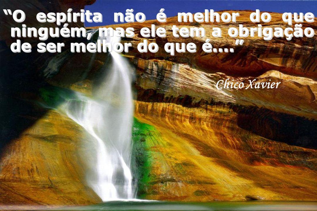Chico Xavier O espírita não é melhor do que ninguém, mas ele tem a obrigação de ser melhor do que é....