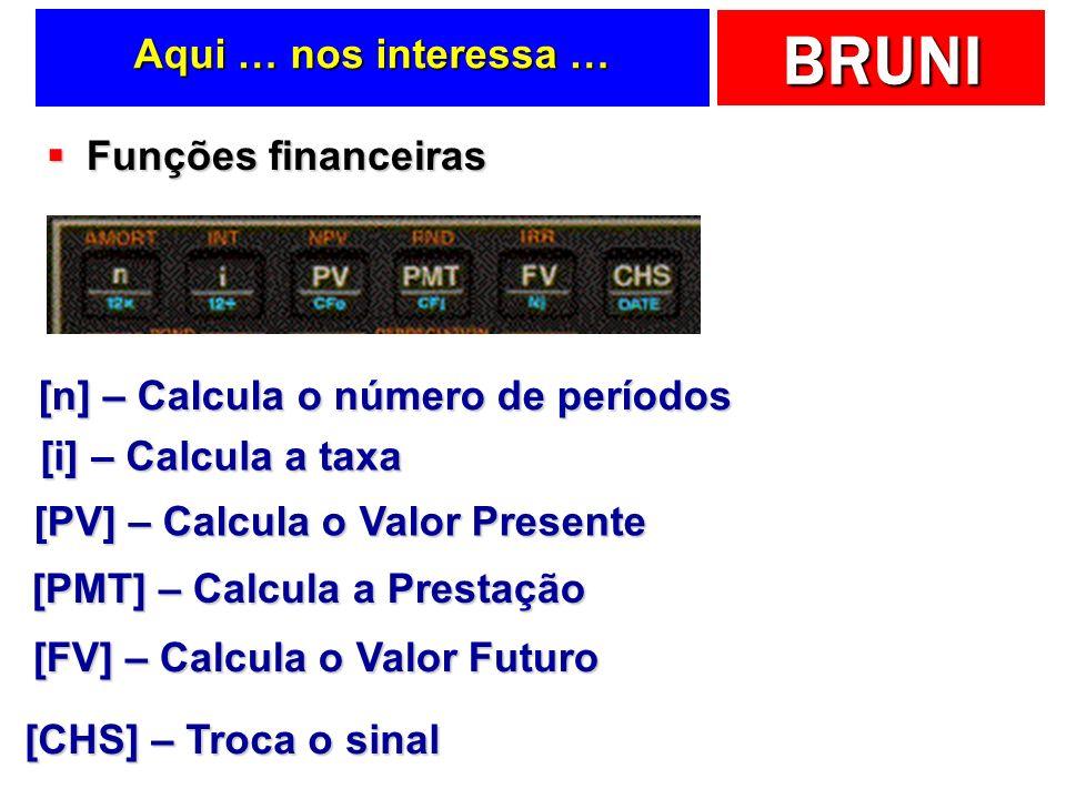 BRUNI Aqui … nos interessa … Funções financeiras Funções financeiras [n] – Calcula o número de períodos [i] – Calcula a taxa [PV] – Calcula o Valor Presente [FV] – Calcula o Valor Futuro [CHS] – Troca o sinal [PMT] – Calcula a Prestação