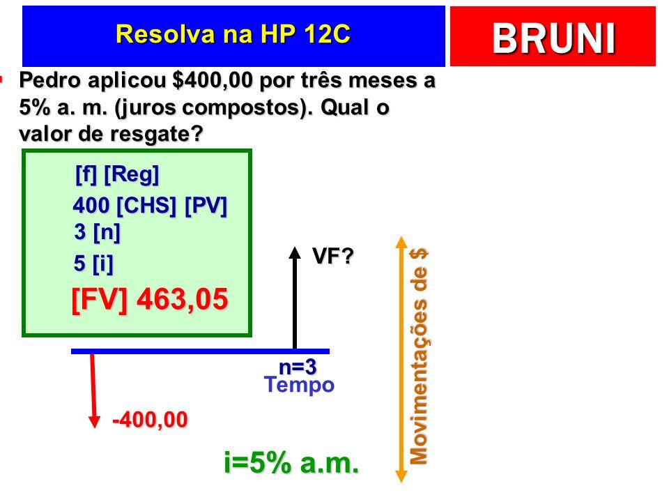 BRUNI Resolva na HP 12C Pedro aplicou $400,00 por três meses a 5% a. m. (juros compostos). Qual o valor de resgate? Pedro aplicou $400,00 por três mes