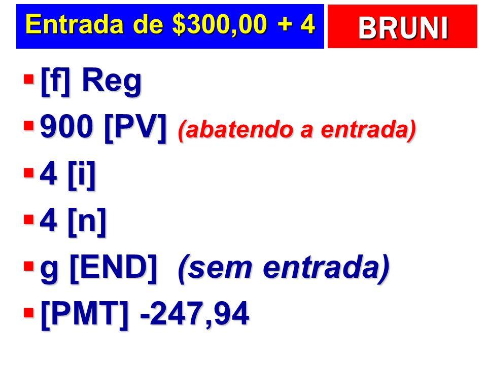 BRUNI Entrada de $300,00 + 4 [f] Reg [f] Reg 900 [PV] (abatendo a entrada) 900 [PV] (abatendo a entrada) 4 [i] 4 [i] 4 [n] 4 [n] g [END] (sem entrada) g [END] (sem entrada) [PMT] -247,94 [PMT] -247,94