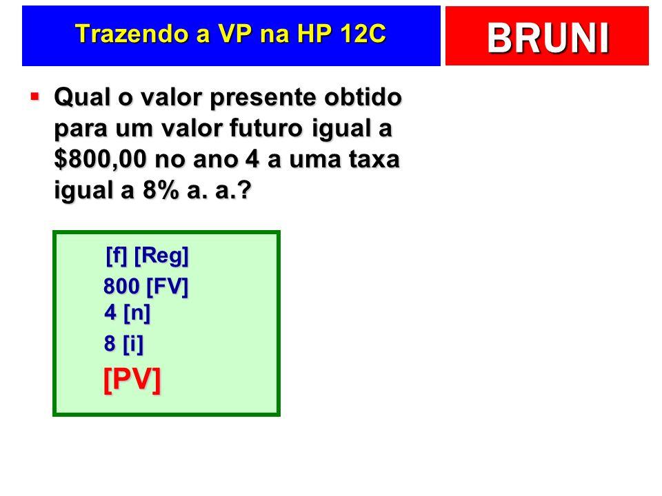 BRUNI Trazendo a VP na HP 12C Qual o valor presente obtido para um valor futuro igual a $800,00 no ano 4 a uma taxa igual a 8% a. a.? Qual o valor pre