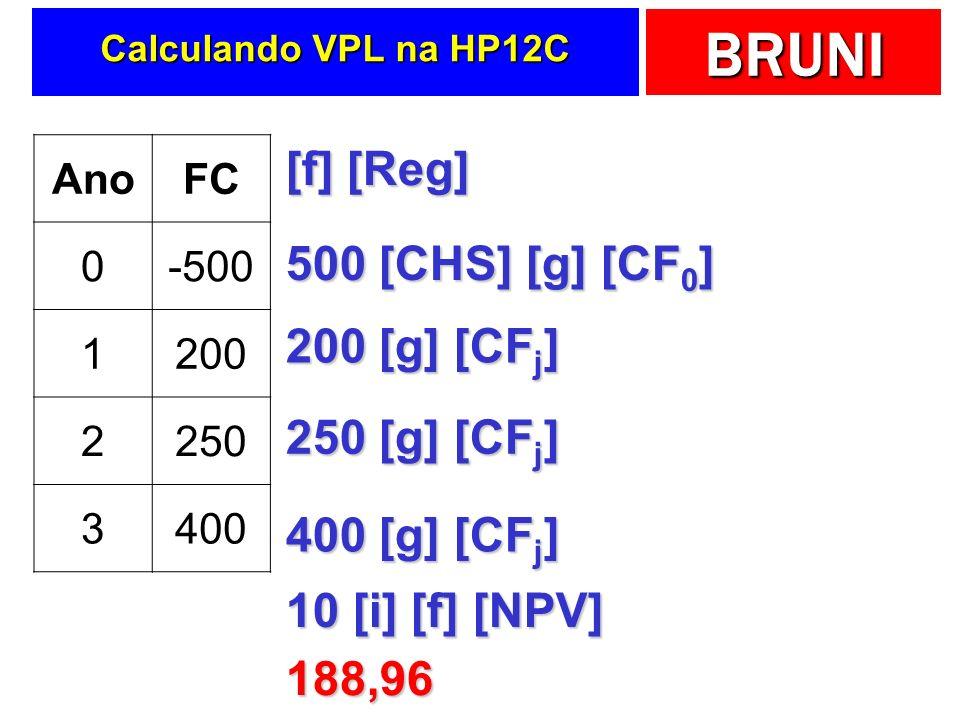 BRUNI Calculando VPL na HP12C AnoFC 0-500 1200 2250 3400 [f] [Reg] 500 [CHS] [g] [CF 0 ] 200 [g] [CF j ] 250 [g] [CF j ] 400 [g] [CF j ] 10 [i] [f] [N