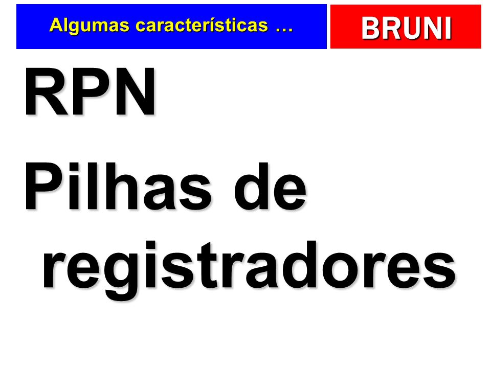 BRUNI Algumas características … RPN Pilhas de registradores