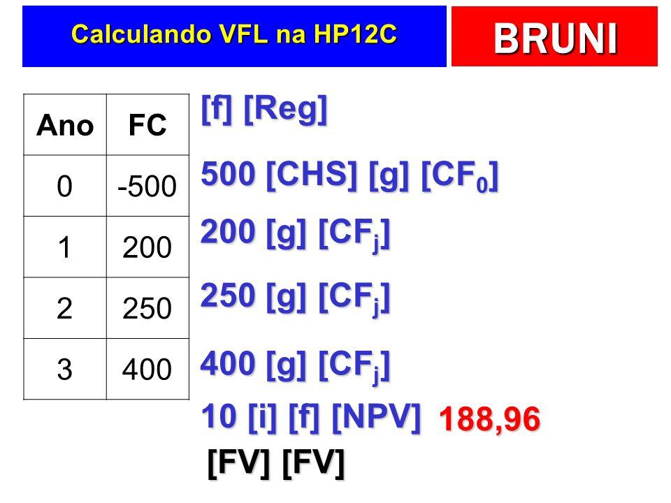 BRUNI Calculando VFL na HP12C AnoFC 0-500 1200 2250 3400 [f] [Reg] 500 [CHS] [g] [CF 0 ] 200 [g] [CF j ] 250 [g] [CF j ] 400 [g] [CF j ] 10 [i] [f] [NPV] 188,96 [FV] [FV]