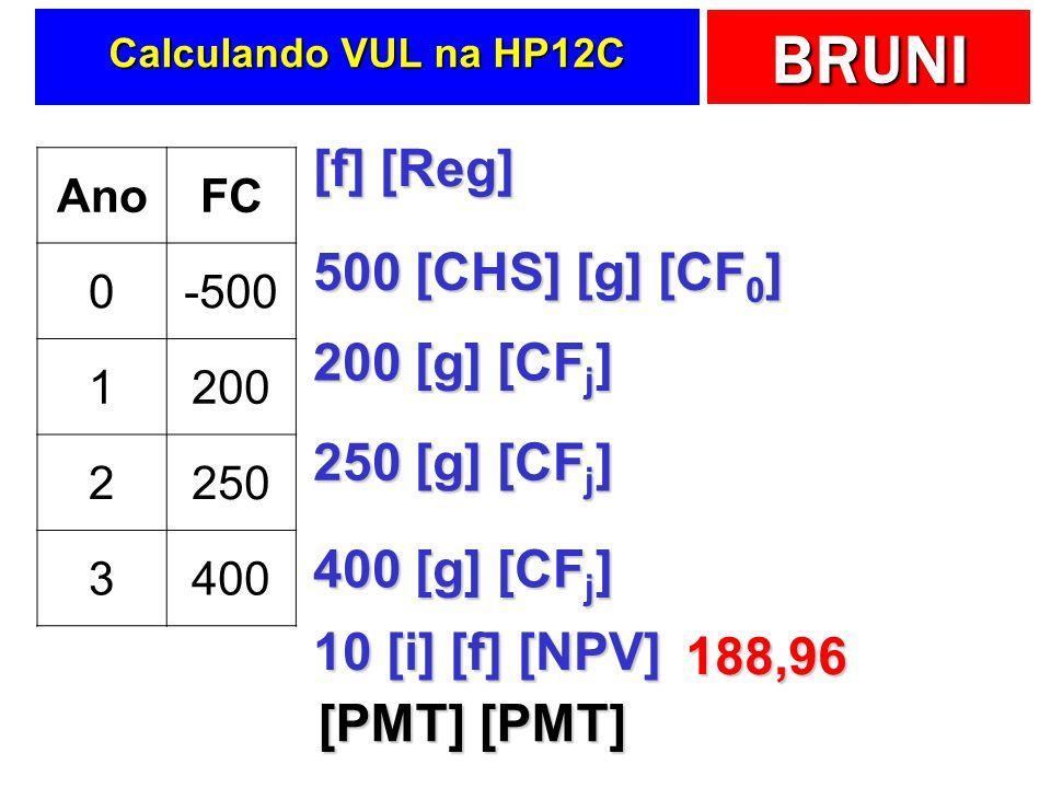 BRUNI Calculando VUL na HP12C AnoFC 0-500 1200 2250 3400 [f] [Reg] 500 [CHS] [g] [CF 0 ] 200 [g] [CF j ] 250 [g] [CF j ] 400 [g] [CF j ] 10 [i] [f] [NPV] 188,96 [PMT] [PMT]