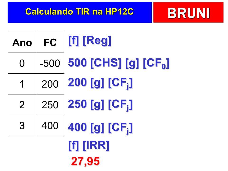 BRUNI Calculando TIR na HP12C AnoFC 0-500 1200 2250 3400 [f] [Reg] 500 [CHS] [g] [CF 0 ] 200 [g] [CF j ] 250 [g] [CF j ] 400 [g] [CF j ] [f] [IRR] 27,95