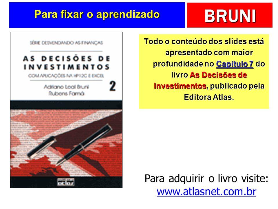 BRUNI Para fixar o aprendizado Todo o conteúdo dos slides está apresentado com maior profundidade no Capítulo 7 do livro As Decisões de Investimentos, publicado pela Editora Atlas.