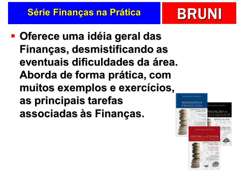 BRUNI Série Finanças na Prática Oferece uma idéia geral das Finanças, desmistificando as eventuais dificuldades da área. Aborda de forma prática, com