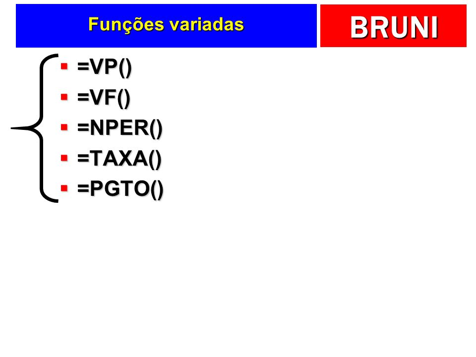 BRUNI Funções variadas =VP() =VP() =VF() =VF() =NPER() =NPER() =TAXA() =TAXA() =PGTO() =PGTO()