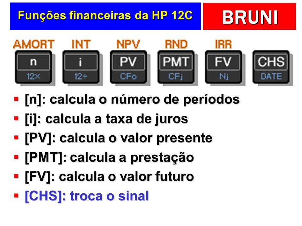 BRUNI Funções financeiras da HP 12C [n]: calcula o número de períodos [n]: calcula o número de períodos [i]: calcula a taxa de juros [i]: calcula a taxa de juros [PV]: calcula o valor presente [PV]: calcula o valor presente [PMT]: calcula a prestação [PMT]: calcula a prestação [FV]: calcula o valor futuro [FV]: calcula o valor futuro [CHS]: troca o sinal [CHS]: troca o sinal