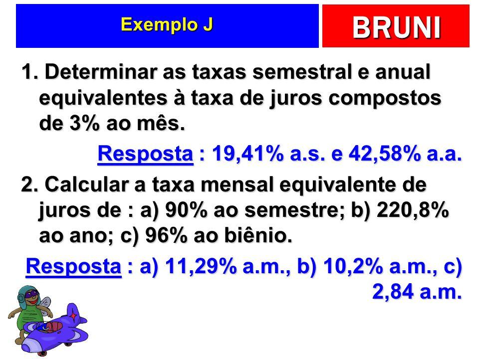 BRUNI Exemplo J 1. Determinar as taxas semestral e anual equivalentes à taxa de juros compostos de 3% ao mês. Resposta : 19,41% a.s. e 42,58% a.a. 2.